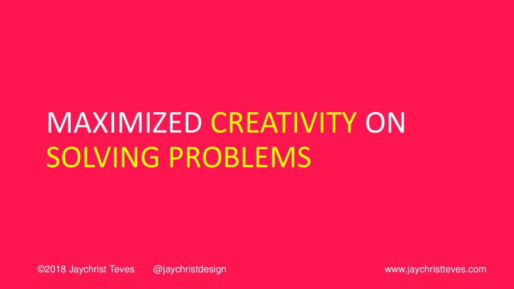 MAXIMIZED CREATIVITY ON SOLVING PROBLEMS ©2018 ...