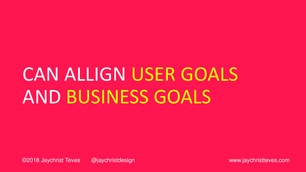 CAN ALLIGN USER GOALS AND BUSINESS GOALS ©2018 ...