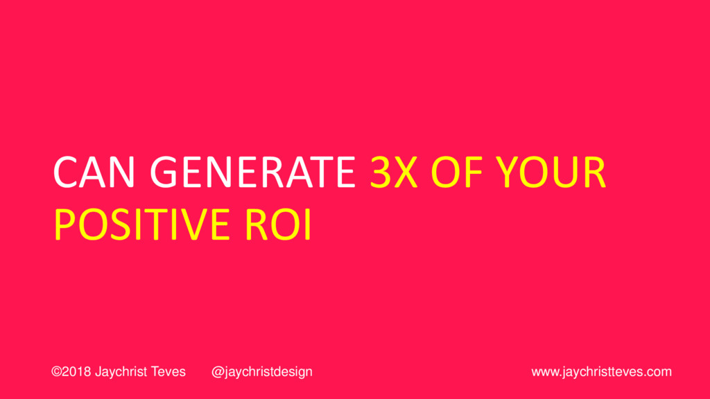 CAN GENERATE 3X OF YOUR POSITIVE ROI ©2018 Jayc...