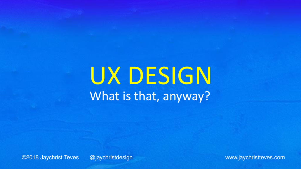 UX DESIGN What is that, anyway? ©2018 Jaychrist...