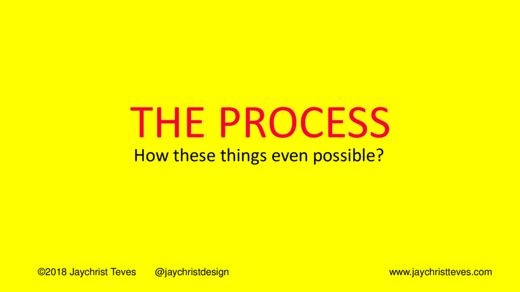 THE PROCESS How these things even possible? ©20...