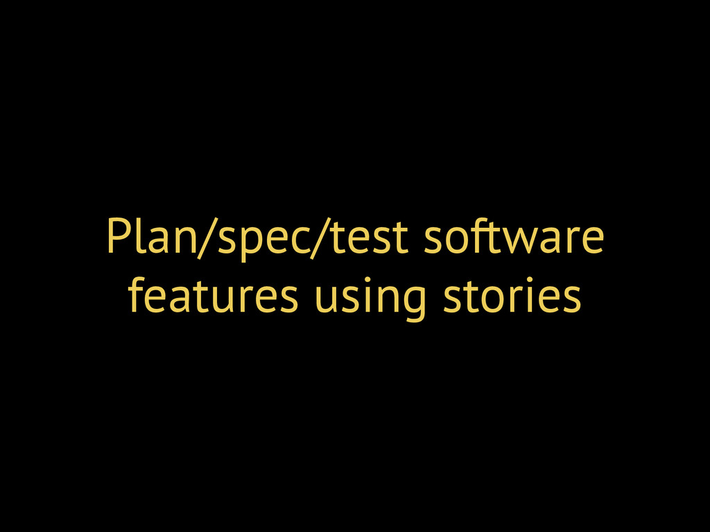 Plan/spec/test software features using stories