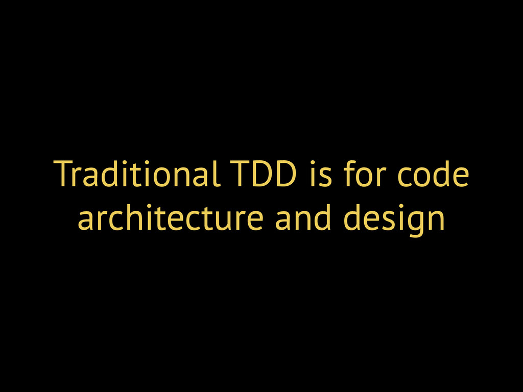 Traditional TDD is for code architecture and de...