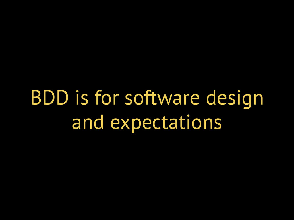 BDD is for software design and expectations