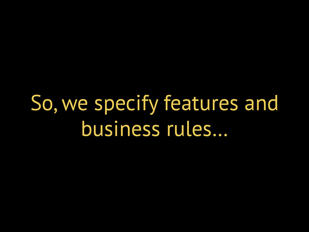 So, we specify features and business rules…