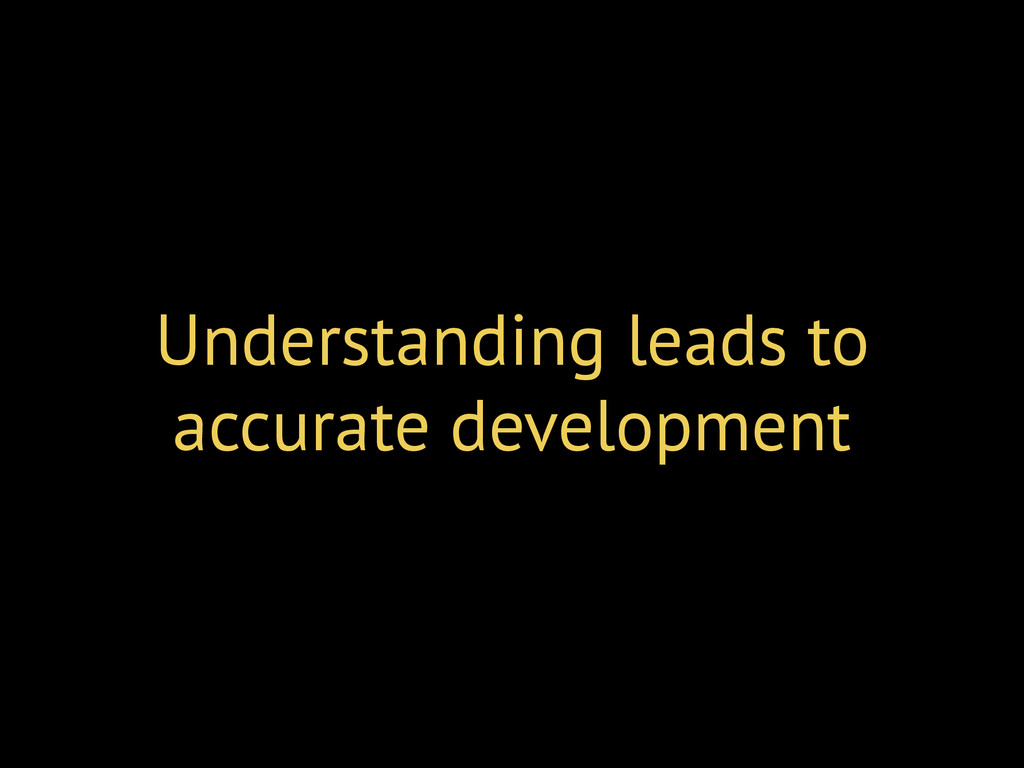 Understanding leads to accurate development