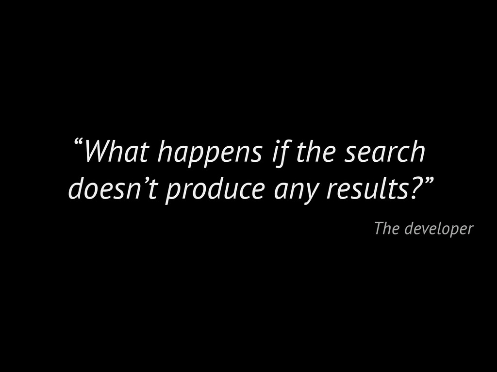 """What happens if the search doesn't produce any..."