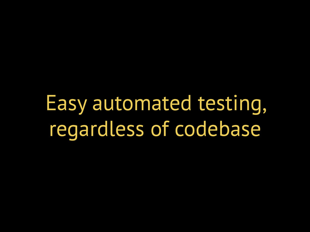 Easy automated testing, regardless of codebase