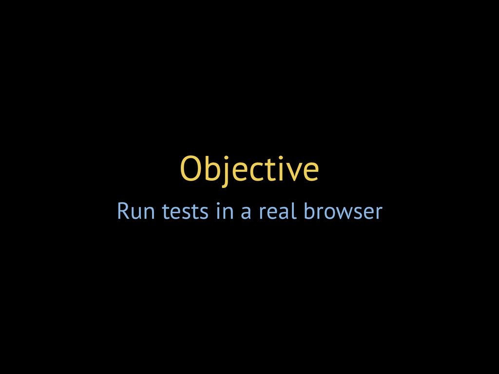 Objective Run tests in a real browser