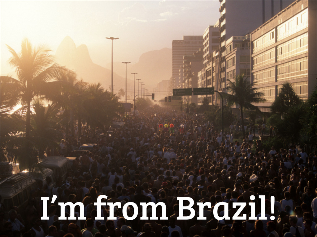 I'm from Brazil!