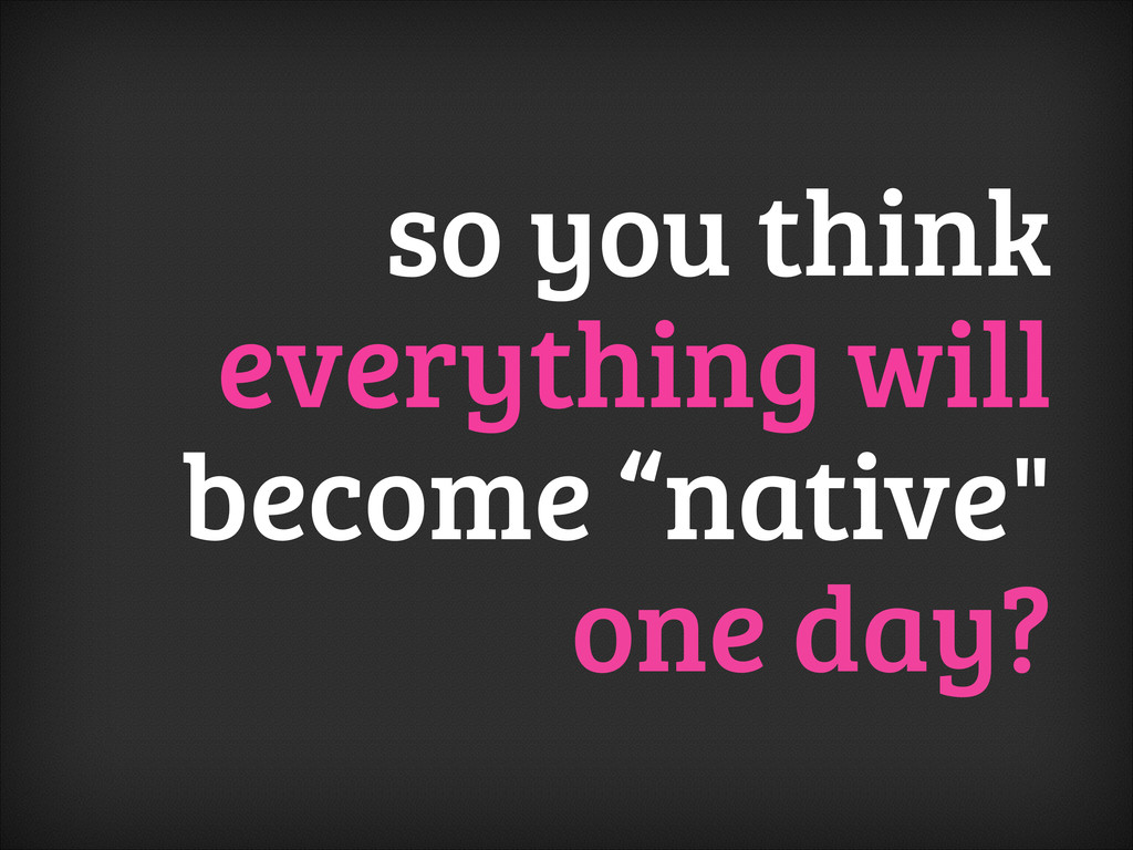 "so you think everything will become ""native"" on..."
