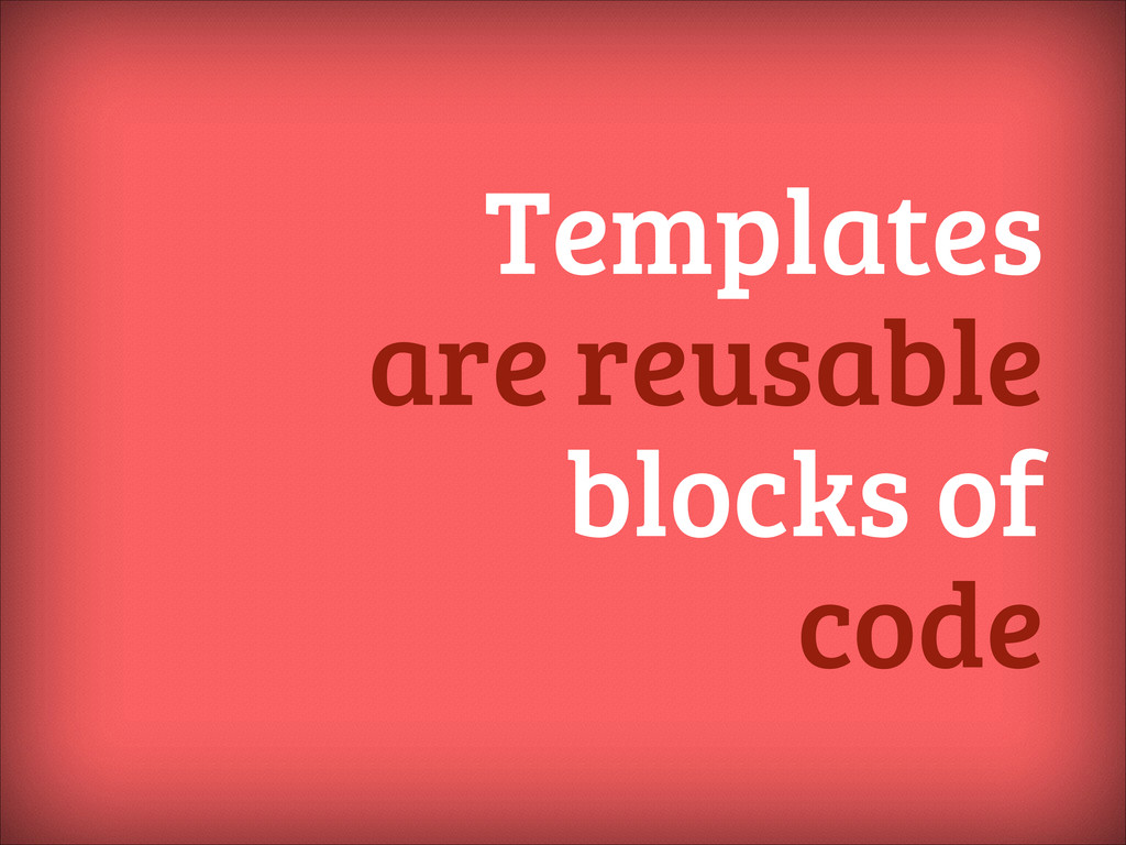 Templates are reusable blocks of code