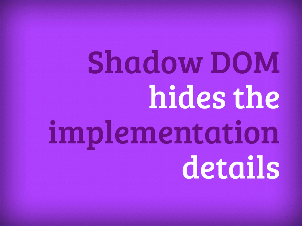 Shadow DOM hides the implementation details