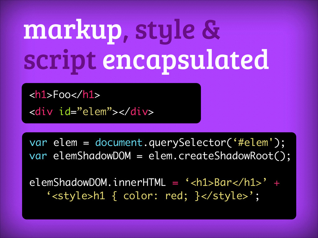 markup, style & script encapsulated <h1>Foo</h1...