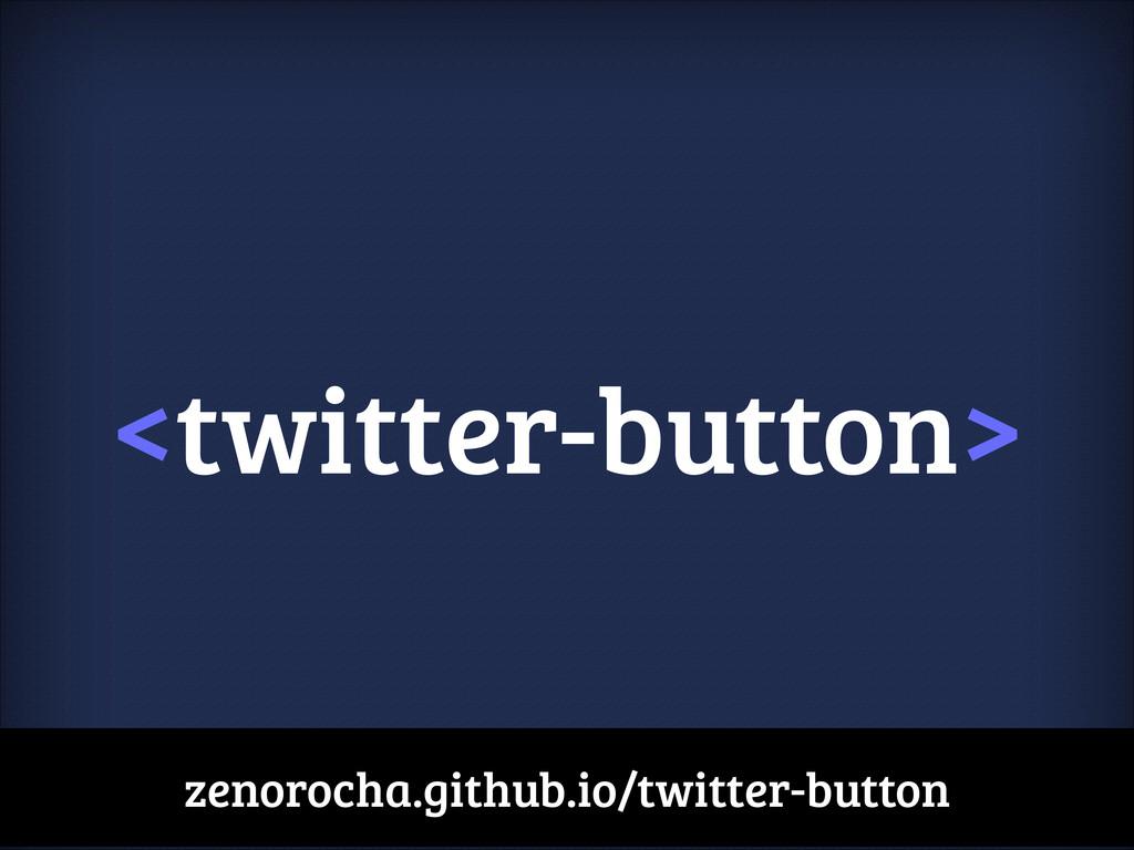 <twitter-button> zenorocha.github.io/twitter-bu...