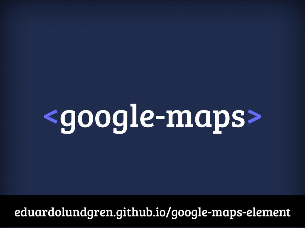 <google-maps> eduardolundgren.github.io/google-...