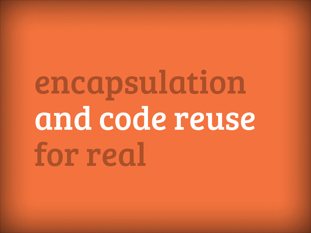 encapsulation and code reuse for real