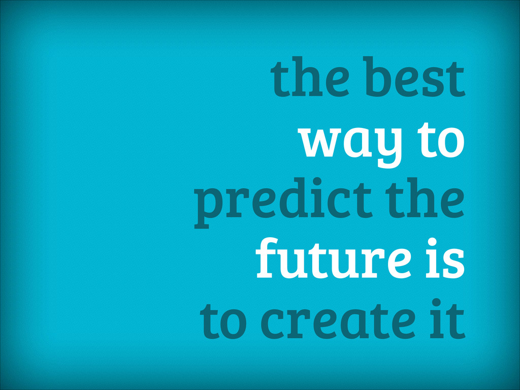 the best way to predict the future is to create...