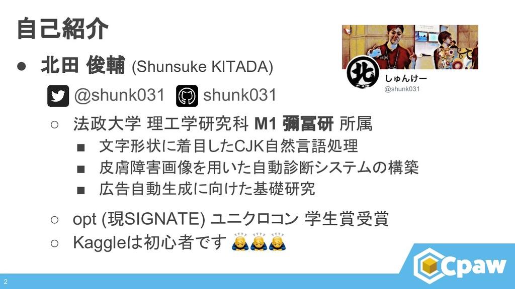 自己紹介 ● 北田 俊輔 (Shunsuke KITADA) @shunk031 shunk0...