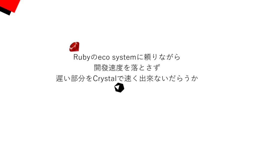 Rubyのeco systemに頼りながら 開發速度を落とさず 遲い部分をCrystalで速く...