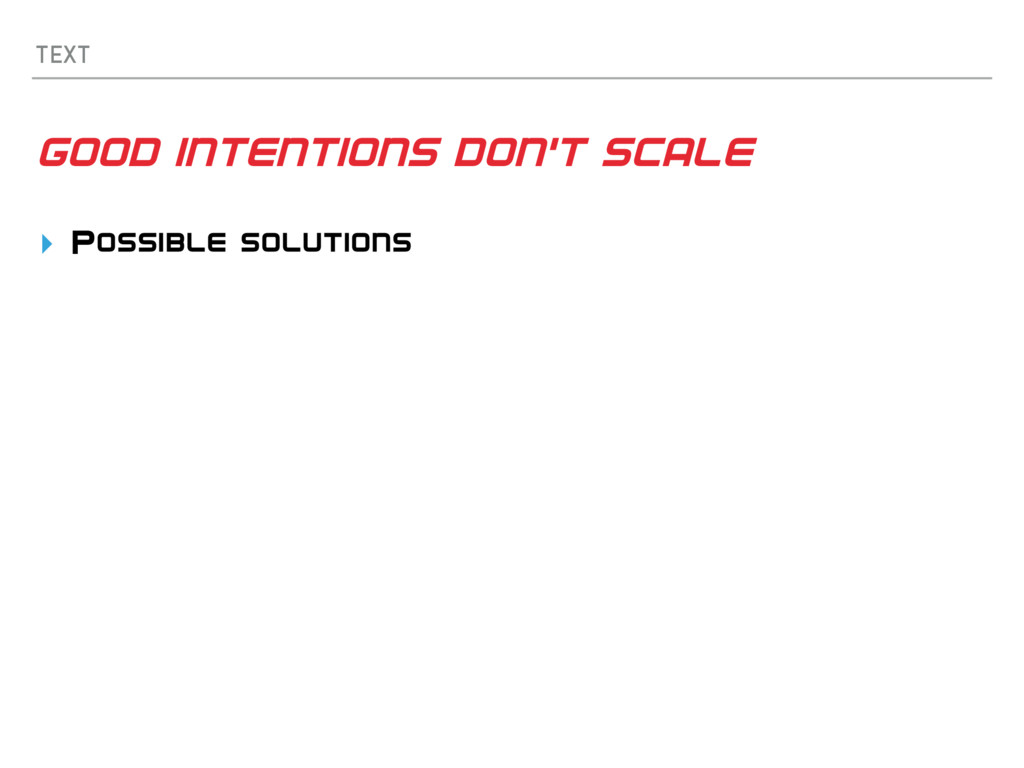 TEXT GOOD INTENTIONS DON'T SCALE ▸ Possible sol...
