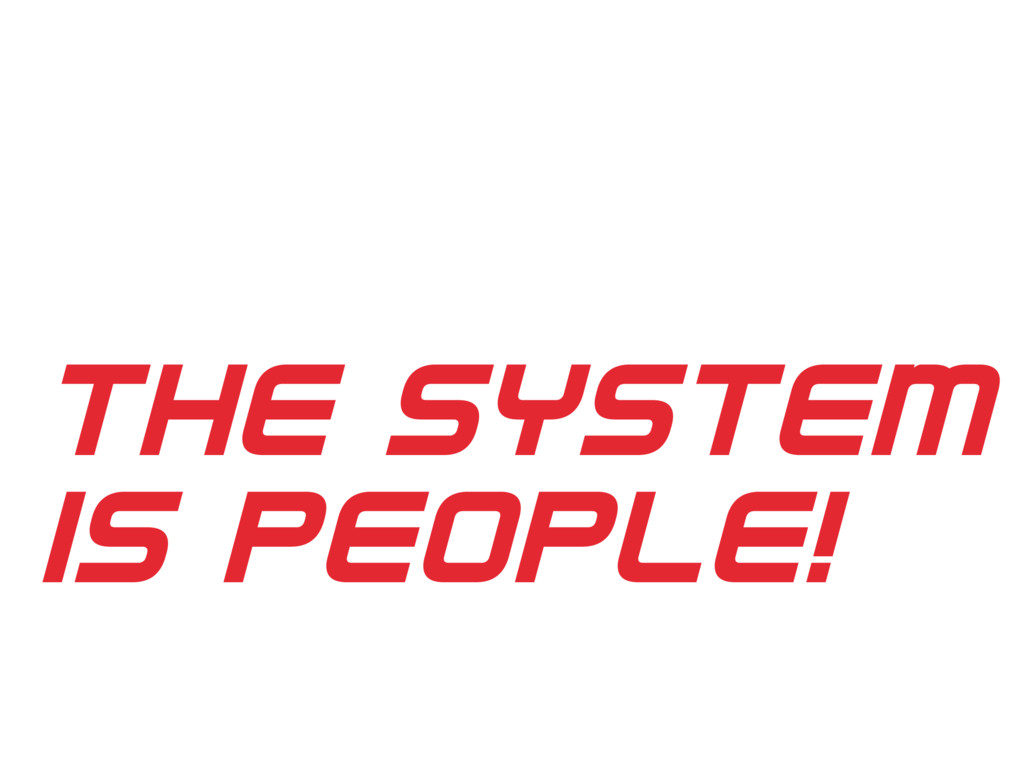 THE SYSTEM IS PEOPLE!