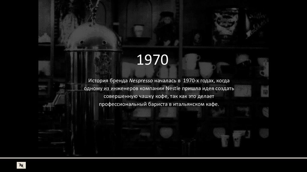 1970 История бренда Nespresso началась в 1970-х...