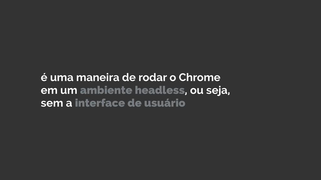 é uma maneira de rodar o Chrome em um ambiente ...