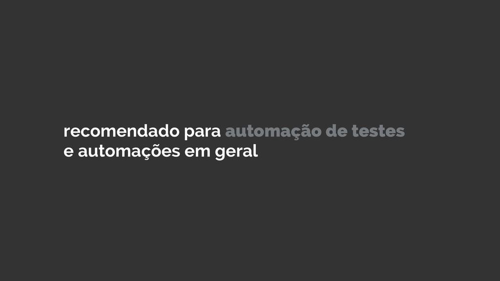 recomendado para automação de testes e automaçõ...