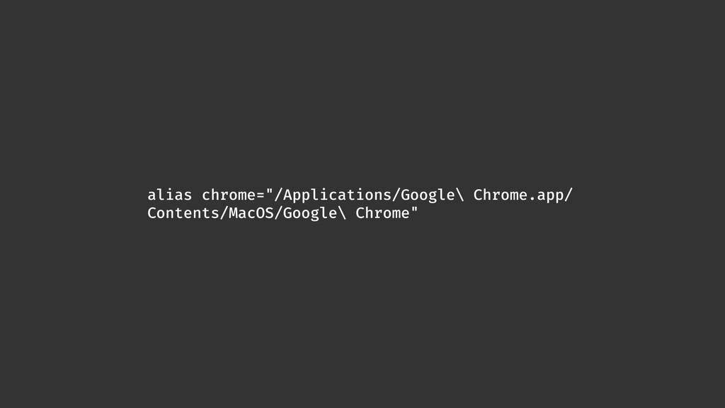 """alias chrome=""""/Applications/Google\ Chrome.app/..."""