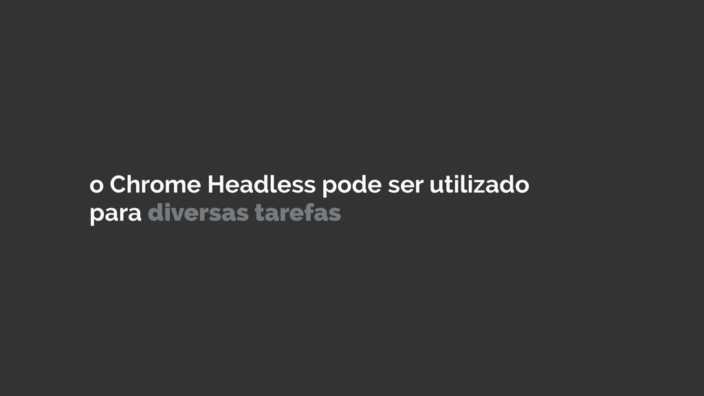o Chrome Headless pode ser utilizado para diver...