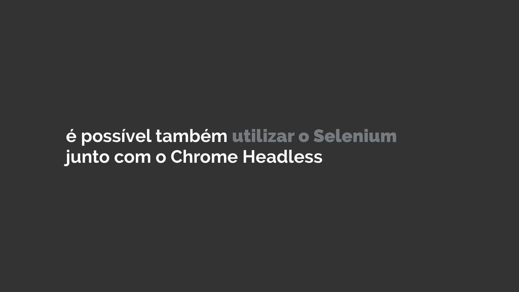 é possível também utilizar o Selenium junto com...