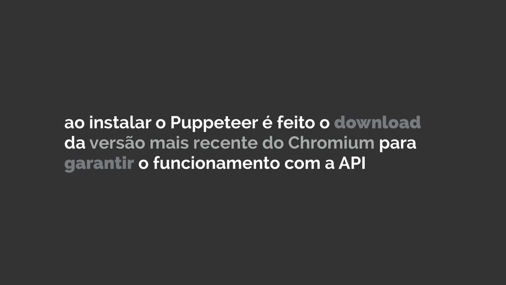 ao instalar o Puppeteer é feito o download da v...