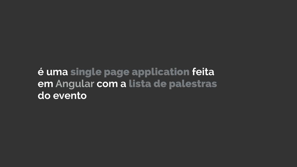 é uma single page application feita em Angular ...