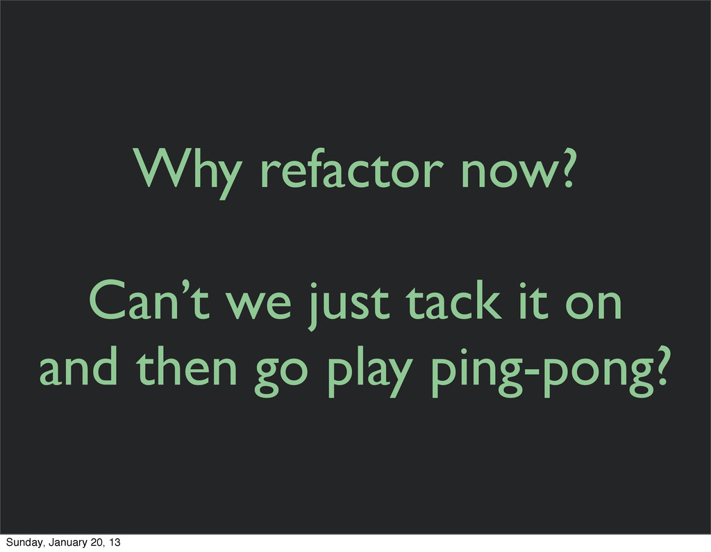 Why refactor now? Can't we just tack it on and ...