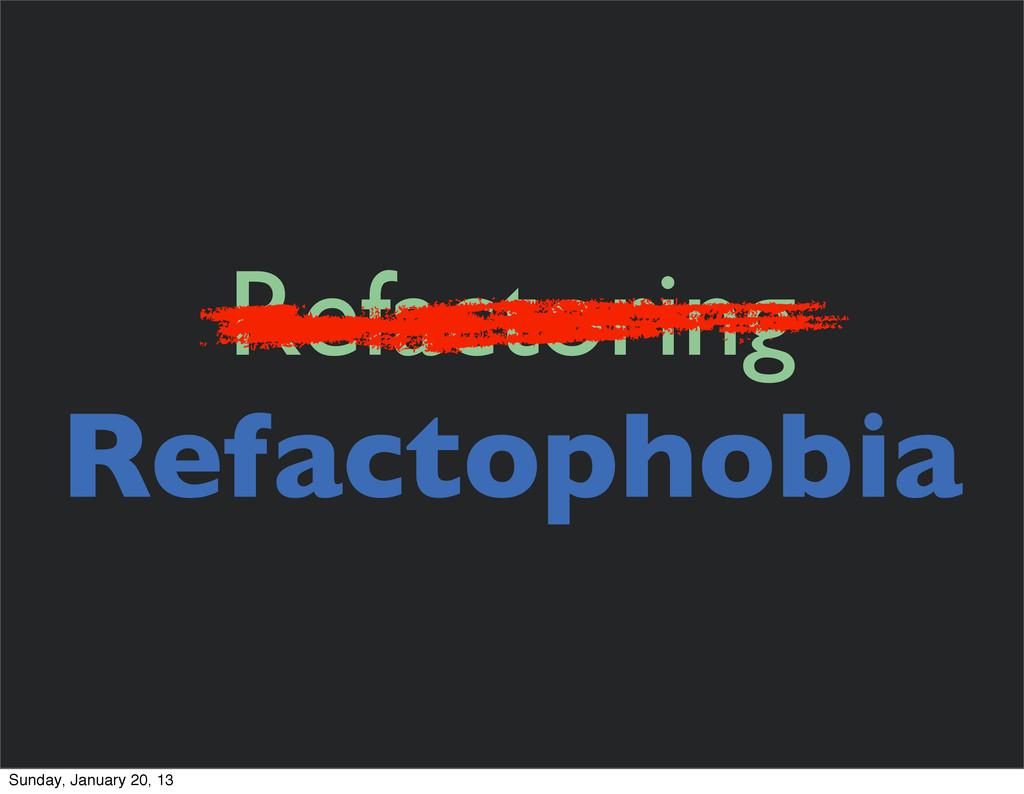 Refactoring Refactophobia Sunday, January 20, 13