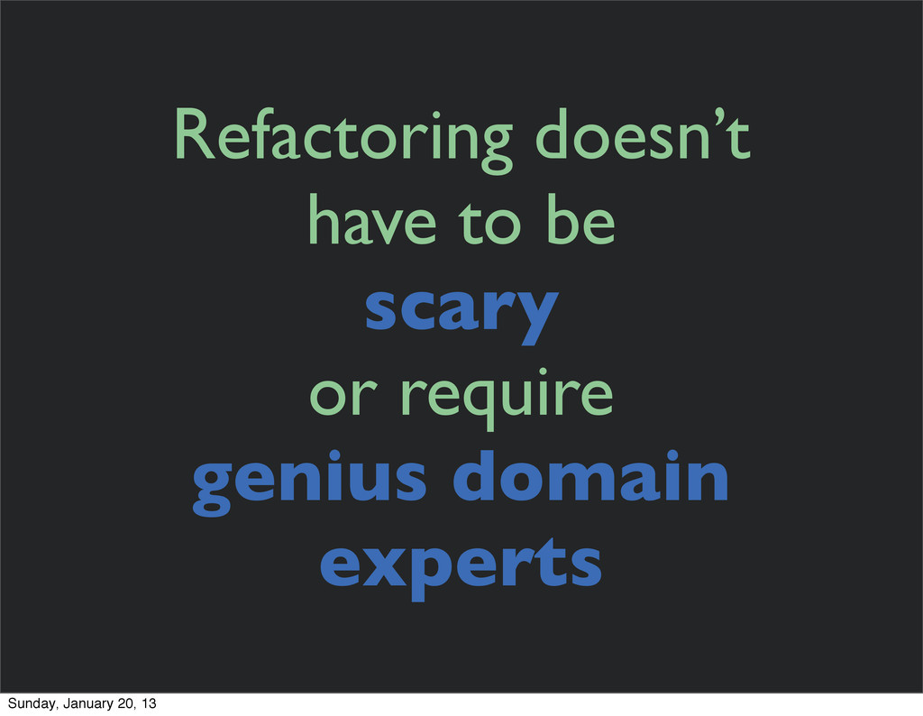 Refactoring doesn't have to be scary or require...