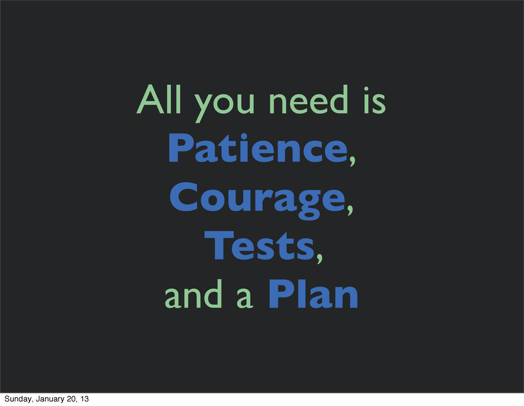 All you need is Patience, Courage, Tests, and a...
