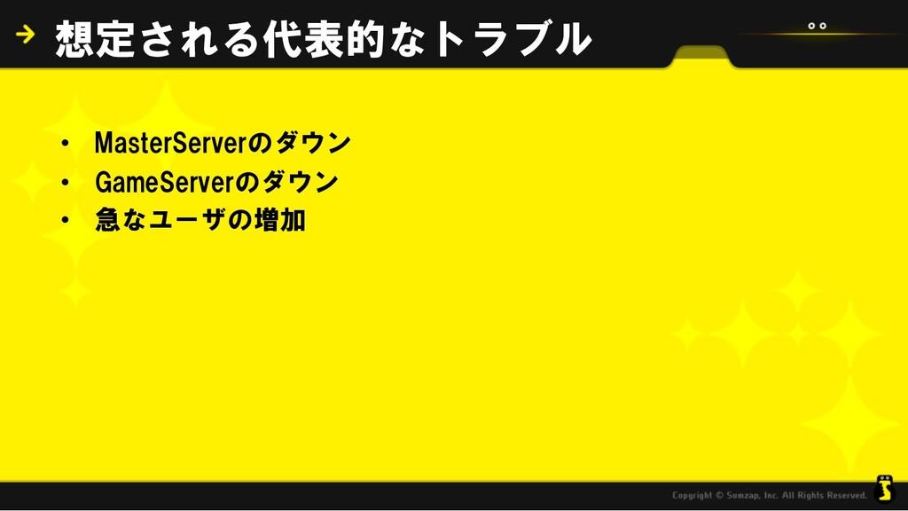 • MasterServerのダウン • GameServerのダウン • 急なユーザの増加 ...
