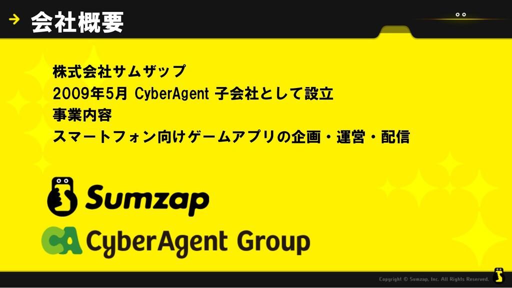 会社概要 株式会社サムザップ 2009年5月 CyberAgent 子会社として設立 事業内容...