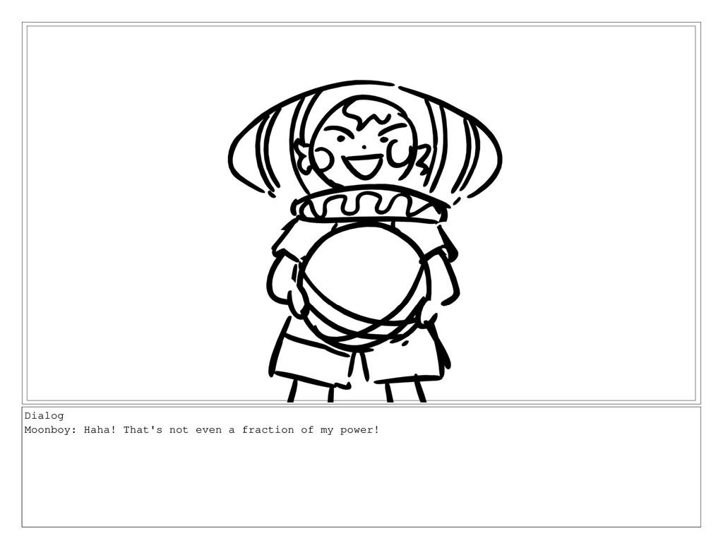 Dialog Moonboy: Haha! That's not even a fractio...