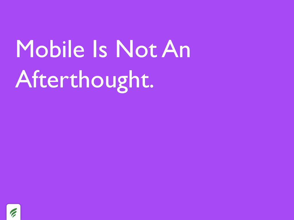 Mobile Is Not An Afterthought.