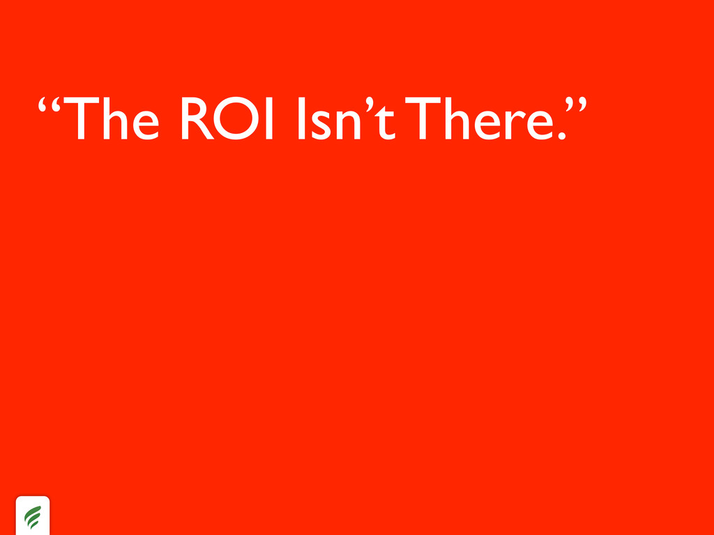 """""""The ROI Isn't There."""""""