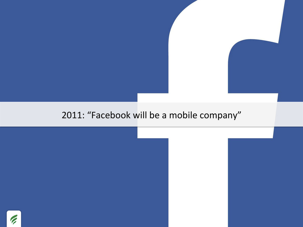 """2011: """"Facebook will be a mobile..."""