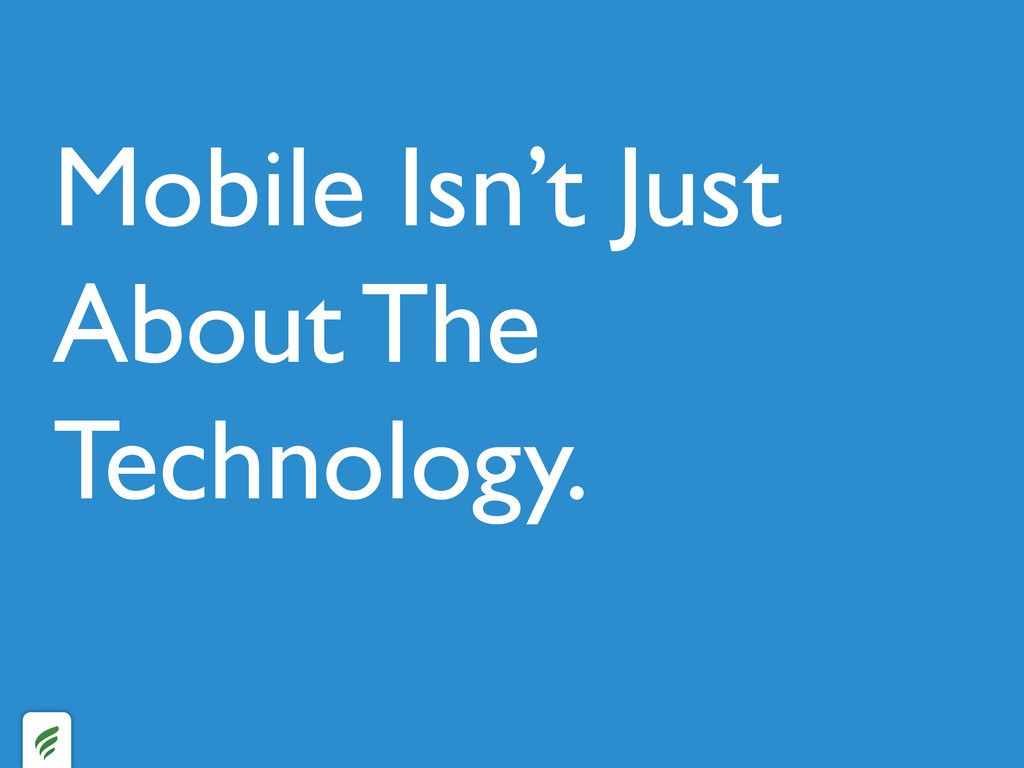 Mobile Isn't Just About The Technology.