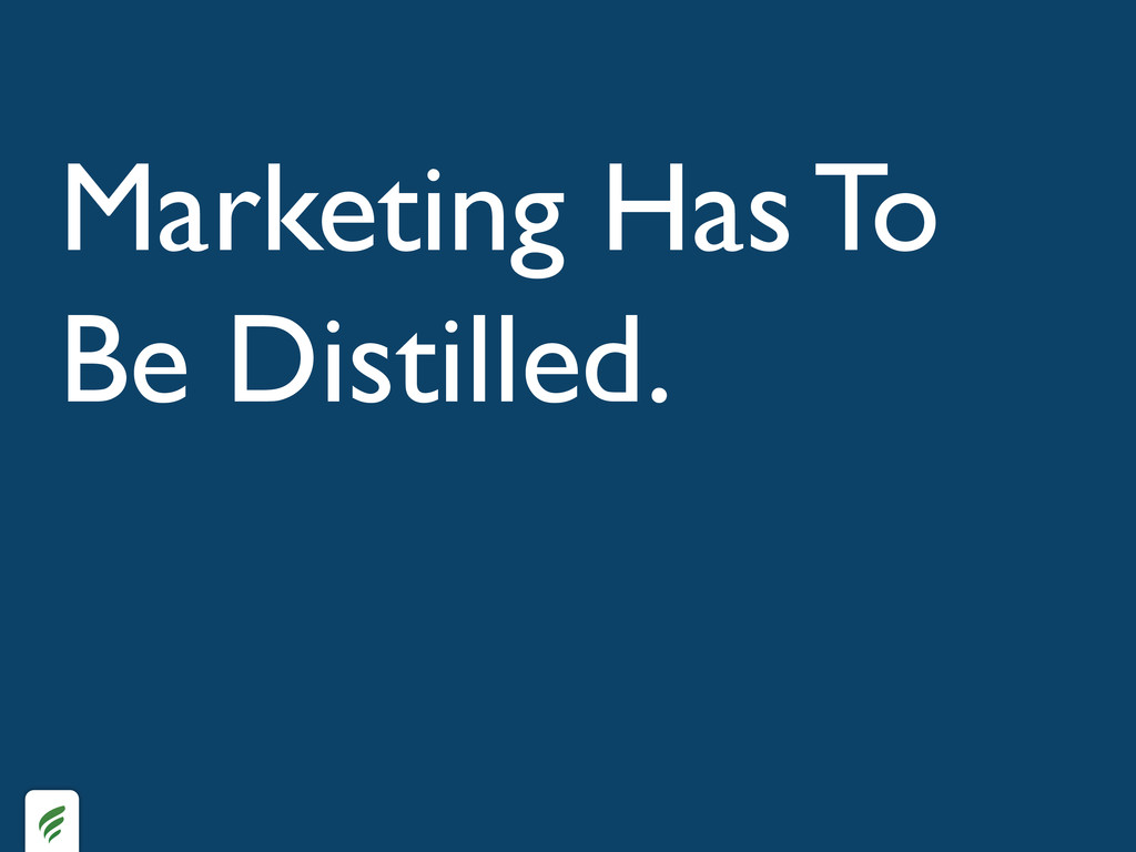 Marketing Has To Be Distilled.