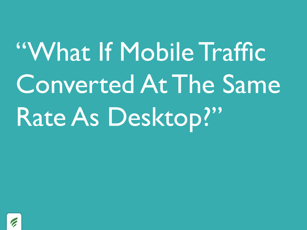 """""""What If Mobile Traffic Converted At The Same Ra..."""