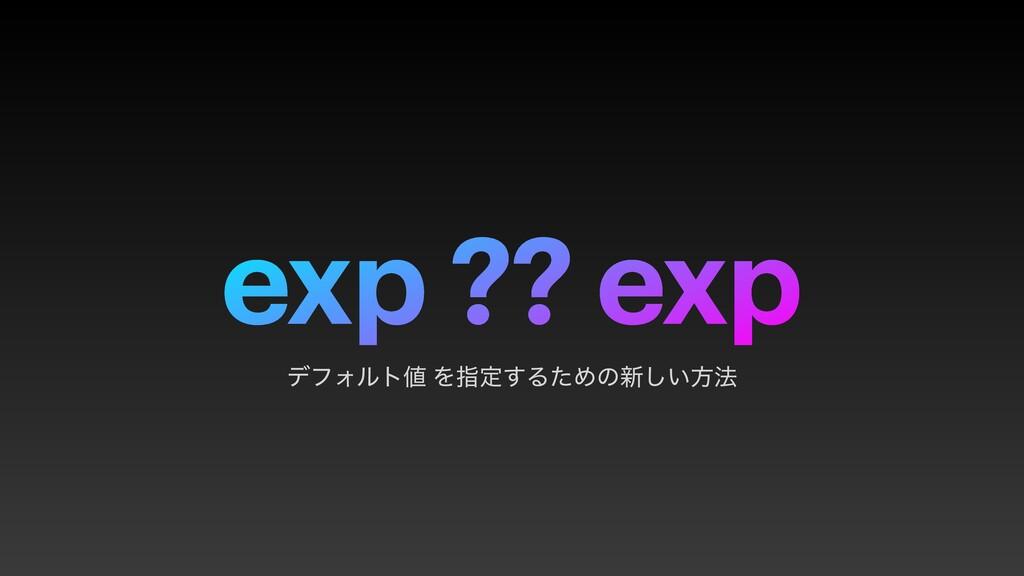 exp ?? exp σϑΥϧτ Λࢦఆ͢ΔͨΊͷ৽͍͠ํ๏