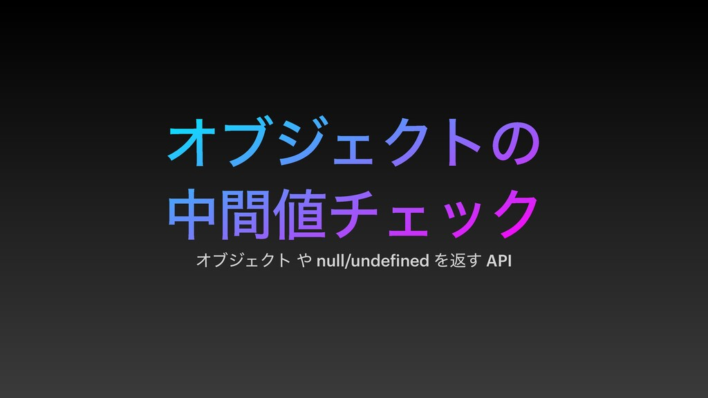 ΦϒδΣΫτͷ தؒνΣοΫ ΦϒδΣΫτ  null/undefined Λฦ͢ API