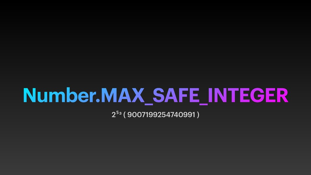 Number.MAX_SAFE_INTEGER 2⁵³ ( 9007199254740991 )